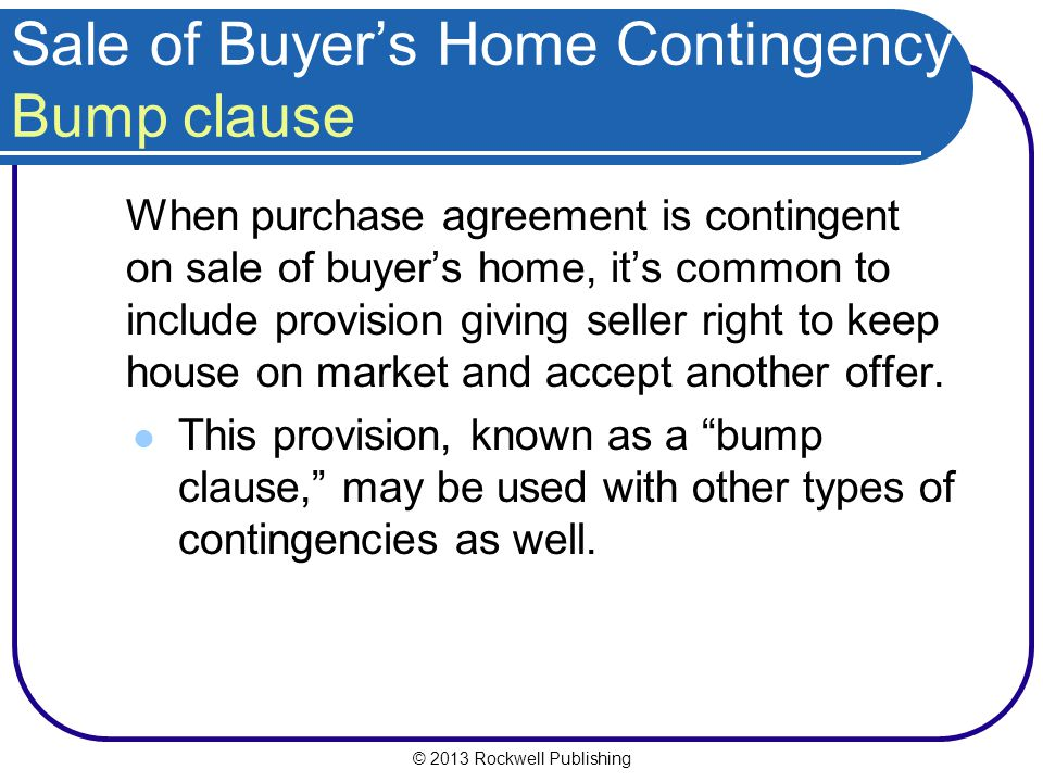 © 2013 Rockwell Publishing Sale of Buyers Home Contingency Bump clause When purchase agreement is contingent on sale of buyers home, its common to include provision giving seller right to keep house on market and accept another offer.