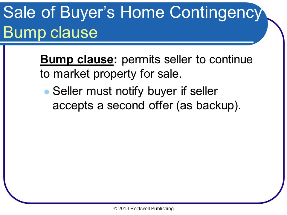 © 2013 Rockwell Publishing Sale of Buyers Home Contingency Bump clause Bump clause: permits seller to continue to market property for sale.