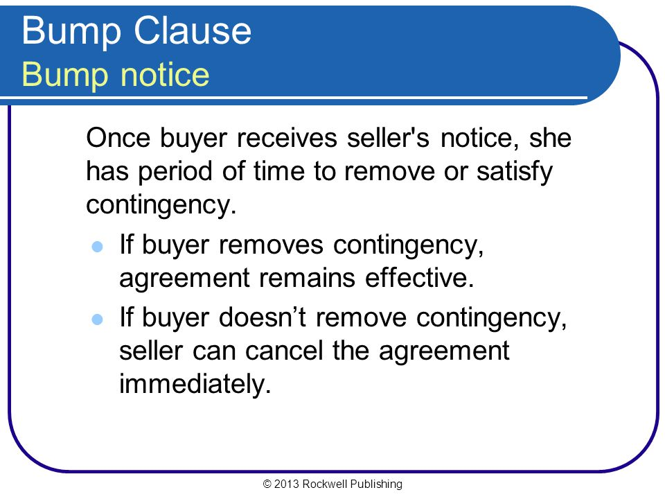 © 2013 Rockwell Publishing Bump Clause Bump notice Once buyer receives seller s notice, she has period of time to remove or satisfy contingency.