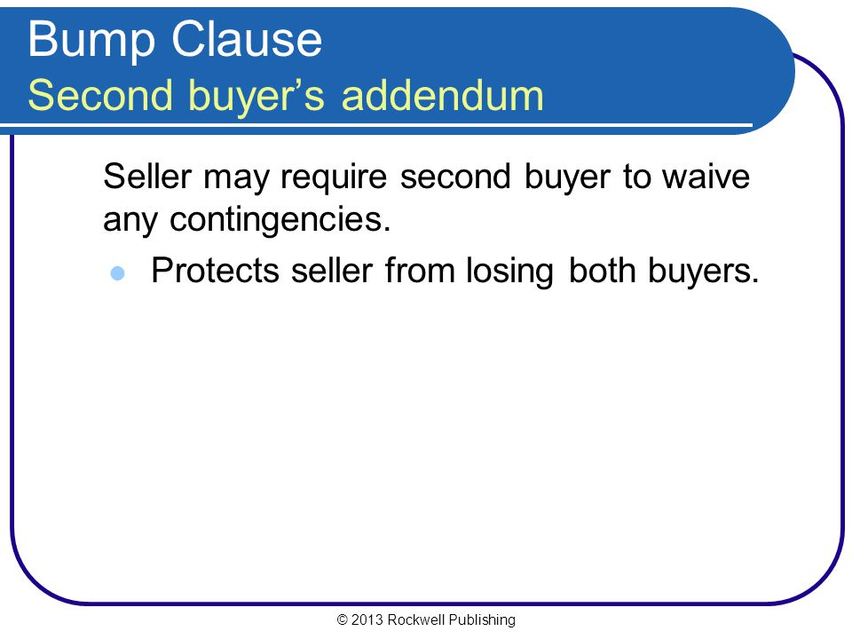 © 2013 Rockwell Publishing Bump Clause Second buyers addendum Seller may require second buyer to waive any contingencies.