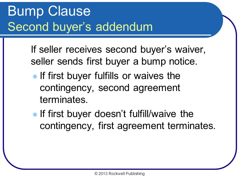 © 2013 Rockwell Publishing Bump Clause Second buyers addendum If seller receives second buyers waiver, seller sends first buyer a bump notice.