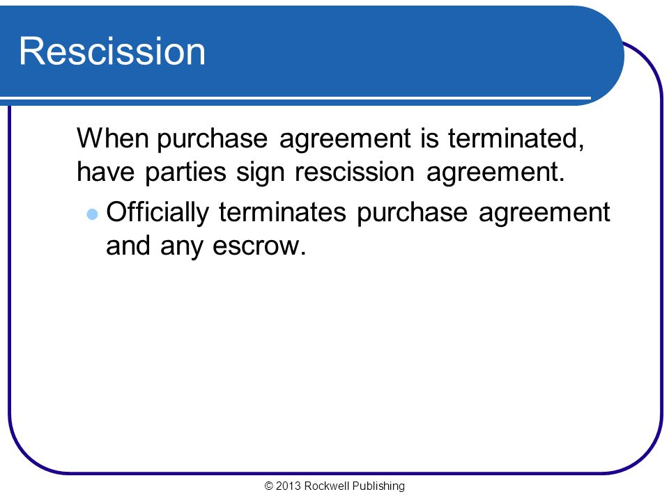 © 2013 Rockwell Publishing Rescission When purchase agreement is terminated, have parties sign rescission agreement.