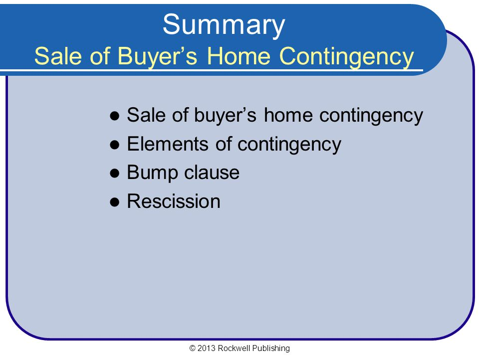 Summary Sale of Buyers Home Contingency Sale of buyers home contingency Elements of contingency Bump clause Rescission © 2013 Rockwell Publishing