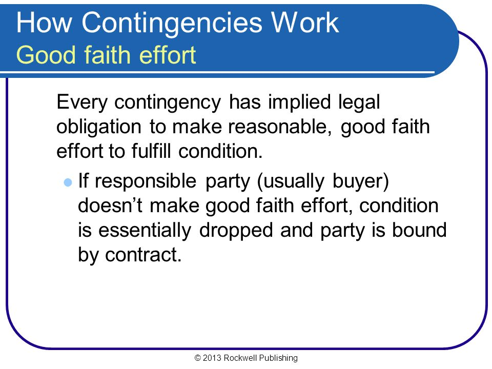© 2013 Rockwell Publishing How Contingencies Work Good faith effort Every contingency has implied legal obligation to make reasonable, good faith effort to fulfill condition.