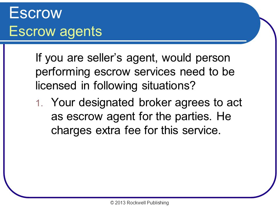 © 2013 Rockwell Publishing Escrow Escrow agents If you are sellers agent, would person performing escrow services need to be licensed in following situations.