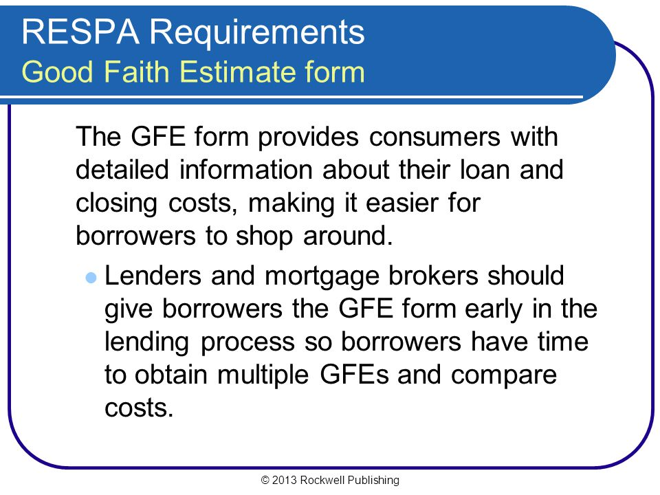 © 2013 Rockwell Publishing RESPA Requirements Good Faith Estimate form The GFE form provides consumers with detailed information about their loan and closing costs, making it easier for borrowers to shop around.