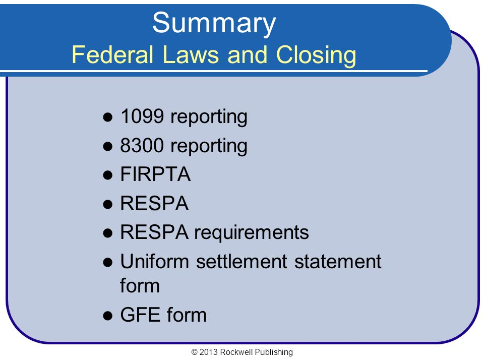Summary Federal Laws and Closing 1099 reporting 8300 reporting FIRPTA RESPA RESPA requirements Uniform settlement statement form GFE form © 2013 Rockwell Publishing
