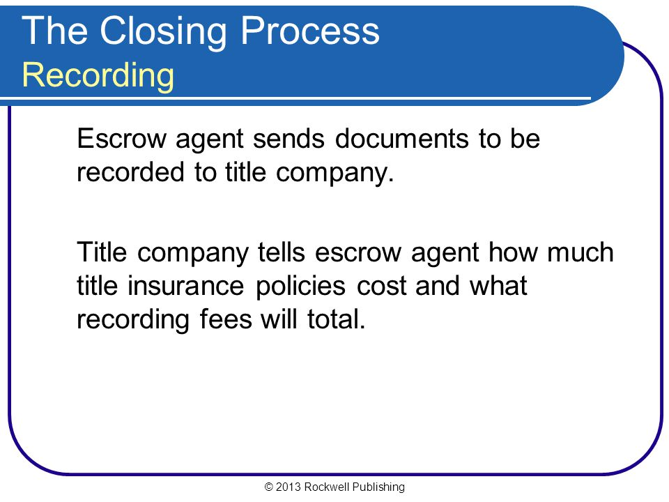 © 2013 Rockwell Publishing The Closing Process Recording Escrow agent sends documents to be recorded to title company.