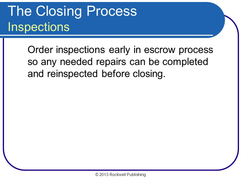 © 2013 Rockwell Publishing The Closing Process Inspections Order inspections early in escrow process so any needed repairs can be completed and reinspected before closing.