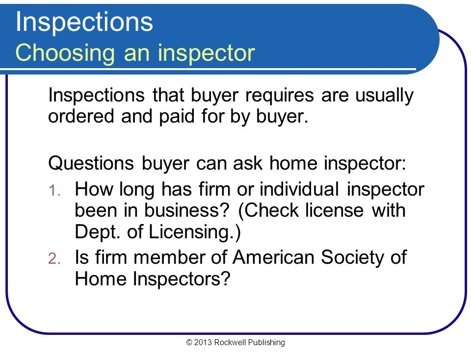 © 2013 Rockwell Publishing Inspections Choosing an inspector Inspections that buyer requires are usually ordered and paid for by buyer.