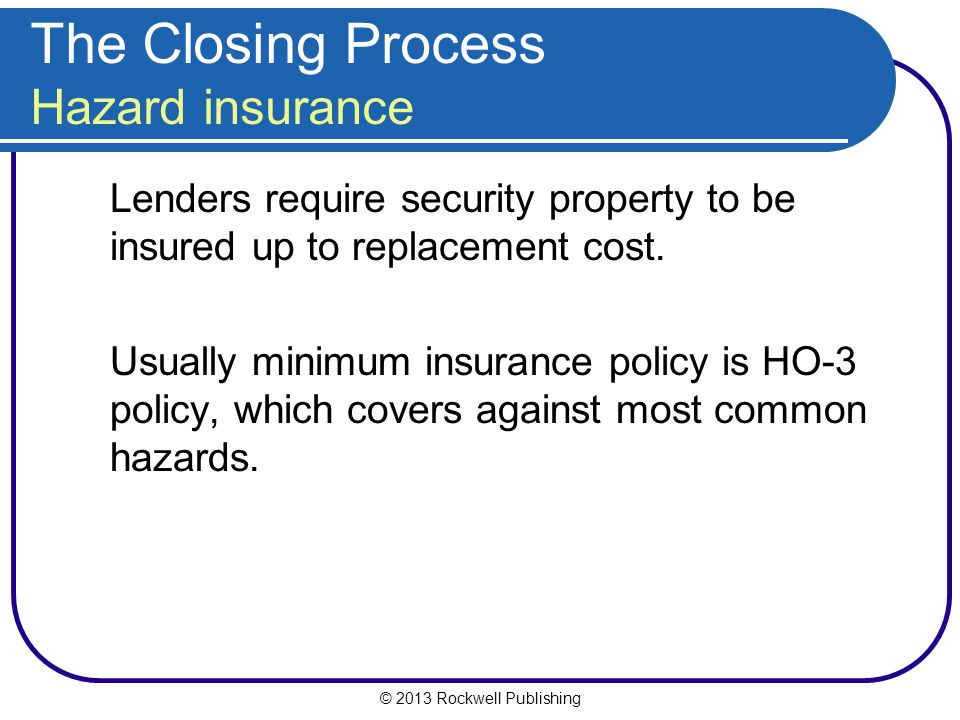 © 2013 Rockwell Publishing The Closing Process Hazard insurance Lenders require security property to be insured up to replacement cost.