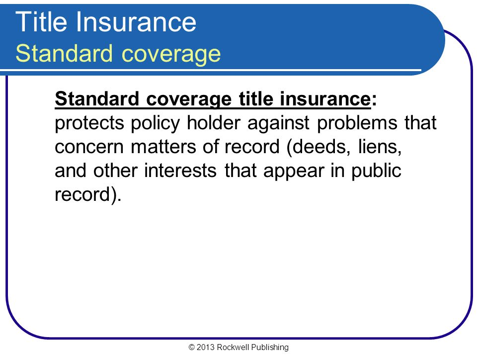 © 2013 Rockwell Publishing Title Insurance Standard coverage Standard coverage title insurance: protects policy holder against problems that concern matters of record (deeds, liens, and other interests that appear in public record).