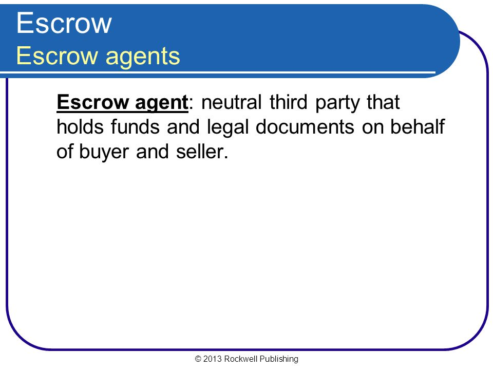 © 2013 Rockwell Publishing Escrow Escrow agents Escrow agent: neutral third party that holds funds and legal documents on behalf of buyer and seller.