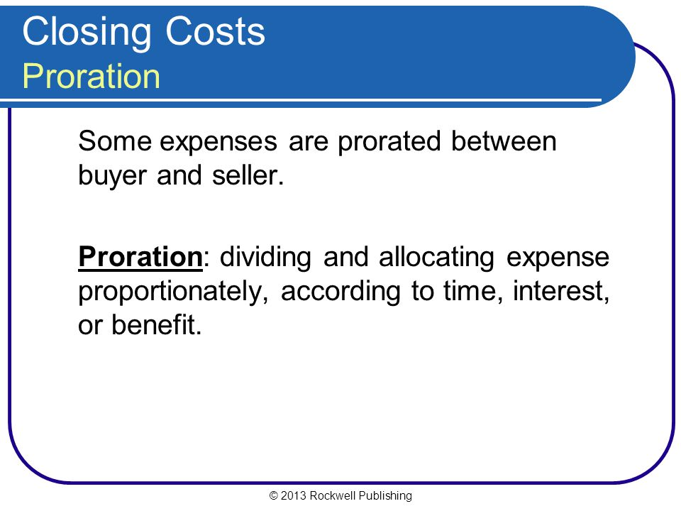 © 2013 Rockwell Publishing Closing Costs Proration Some expenses are prorated between buyer and seller.