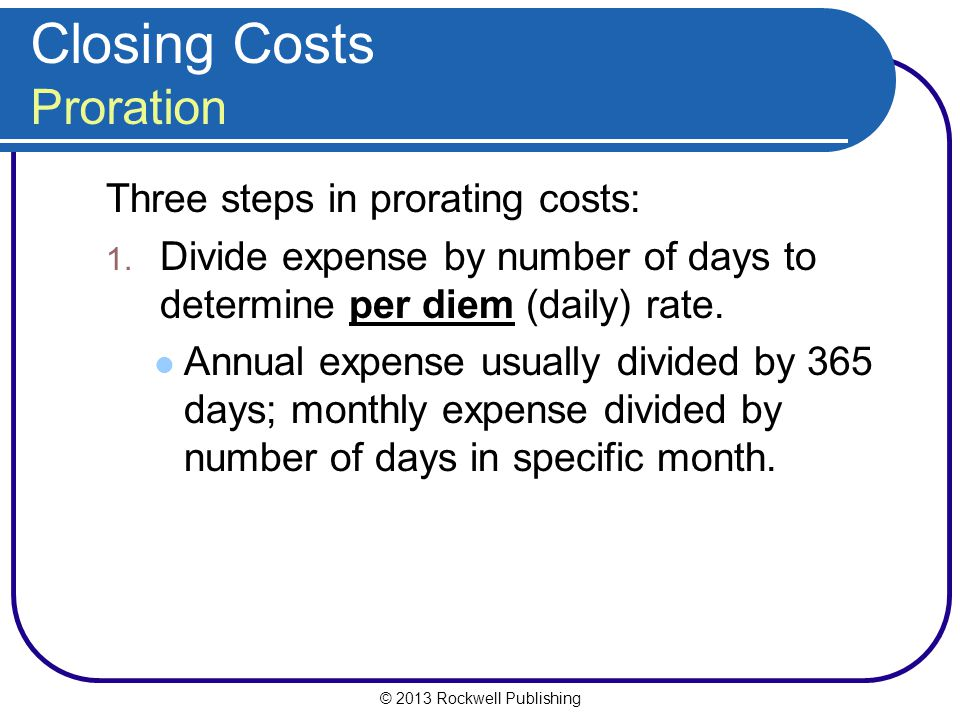 © 2013 Rockwell Publishing Closing Costs Proration Three steps in prorating costs: 1.