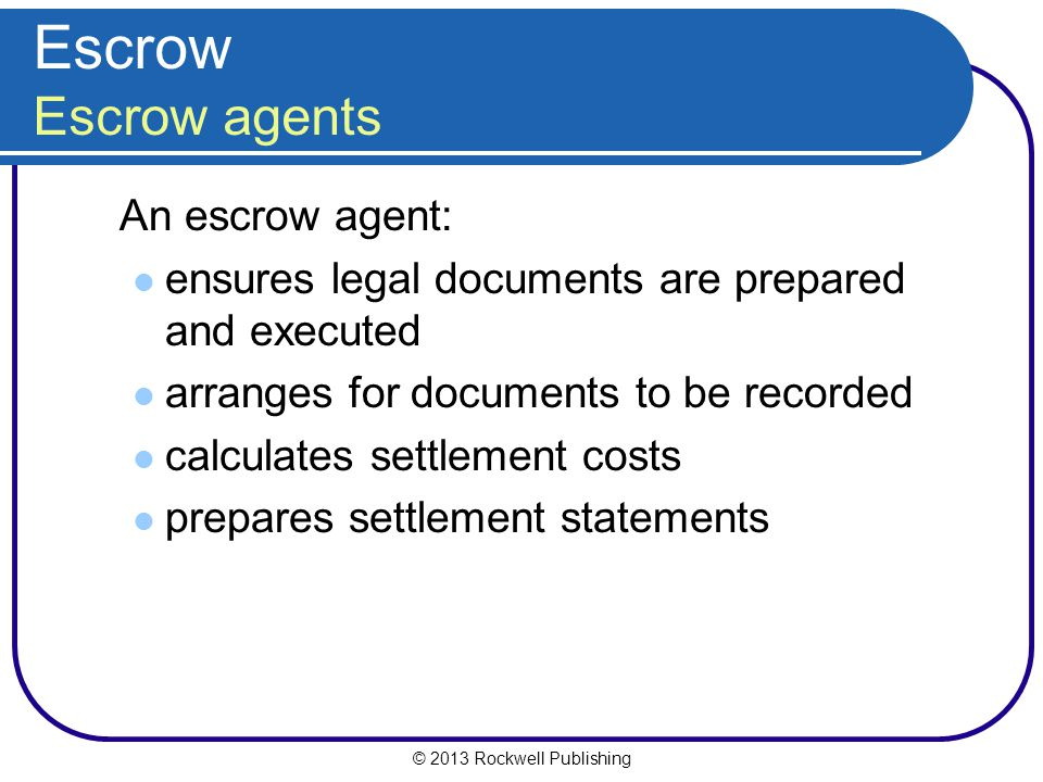 © 2013 Rockwell Publishing Escrow Escrow agents An escrow agent: ensures legal documents are prepared and executed arranges for documents to be recorded calculates settlement costs prepares settlement statements