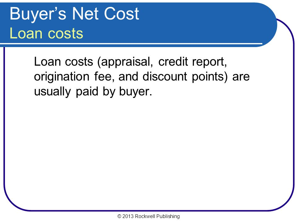 © 2013 Rockwell Publishing Buyers Net Cost Loan costs Loan costs (appraisal, credit report, origination fee, and discount points) are usually paid by buyer.