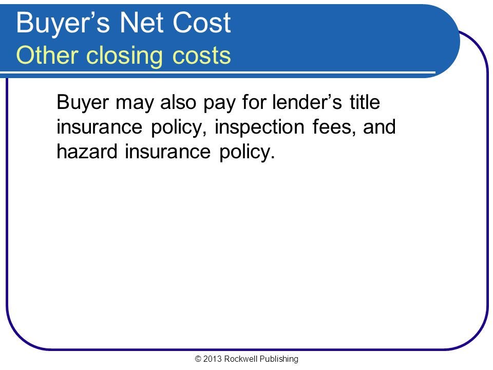 © 2013 Rockwell Publishing Buyers Net Cost Other closing costs Buyer may also pay for lenders title insurance policy, inspection fees, and hazard insurance policy.