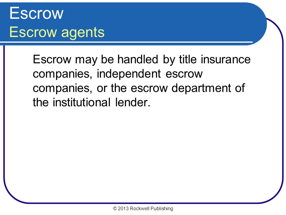 © 2013 Rockwell Publishing Escrow Escrow agents Escrow may be handled by title insurance companies, independent escrow companies, or the escrow department of the institutional lender.