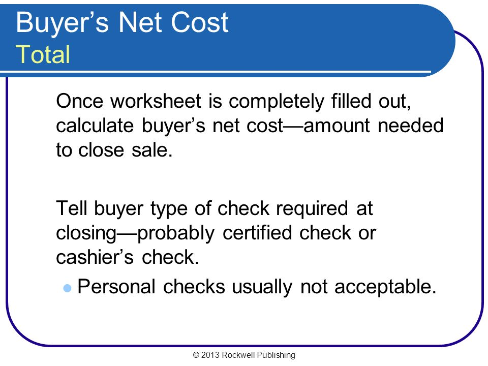 © 2013 Rockwell Publishing Buyers Net Cost Total Once worksheet is completely filled out, calculate buyers net costamount needed to close sale.
