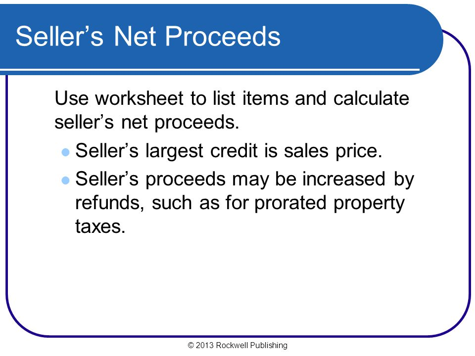 © 2013 Rockwell Publishing Sellers Net Proceeds Use worksheet to list items and calculate sellers net proceeds.
