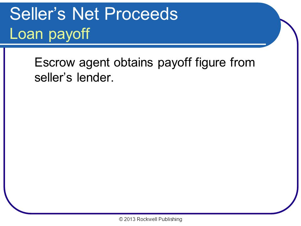 © 2013 Rockwell Publishing Sellers Net Proceeds Loan payoff Escrow agent obtains payoff figure from sellers lender.