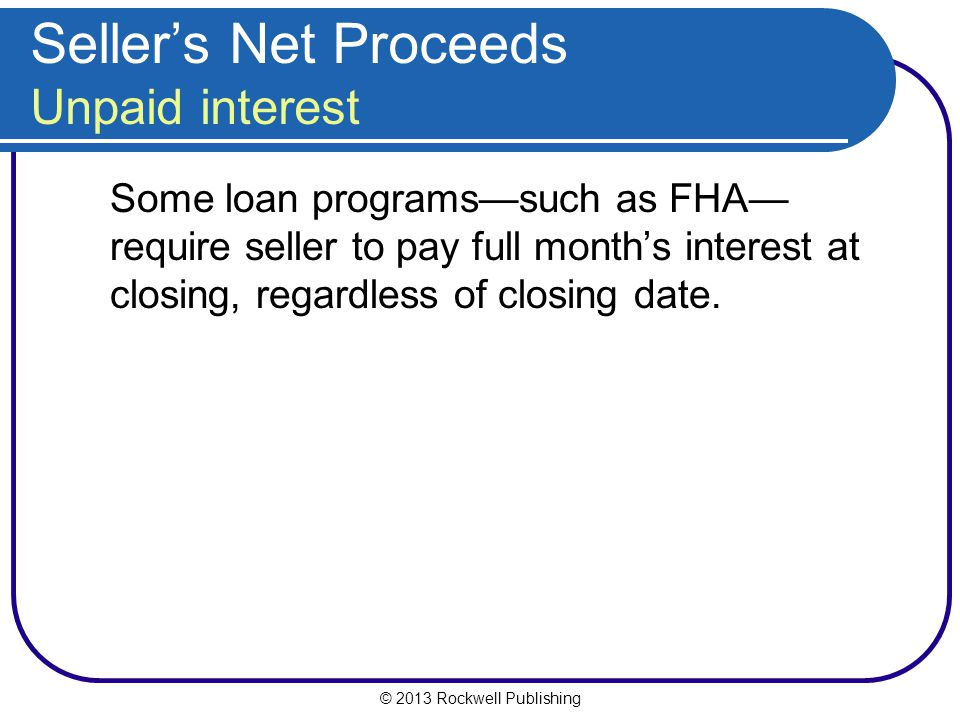 © 2013 Rockwell Publishing Sellers Net Proceeds Unpaid interest Some loan programssuch as FHA require seller to pay full months interest at closing, regardless of closing date.