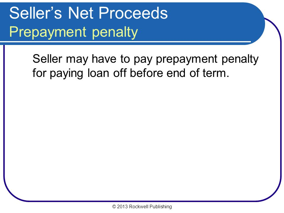 © 2013 Rockwell Publishing Sellers Net Proceeds Prepayment penalty Seller may have to pay prepayment penalty for paying loan off before end of term.