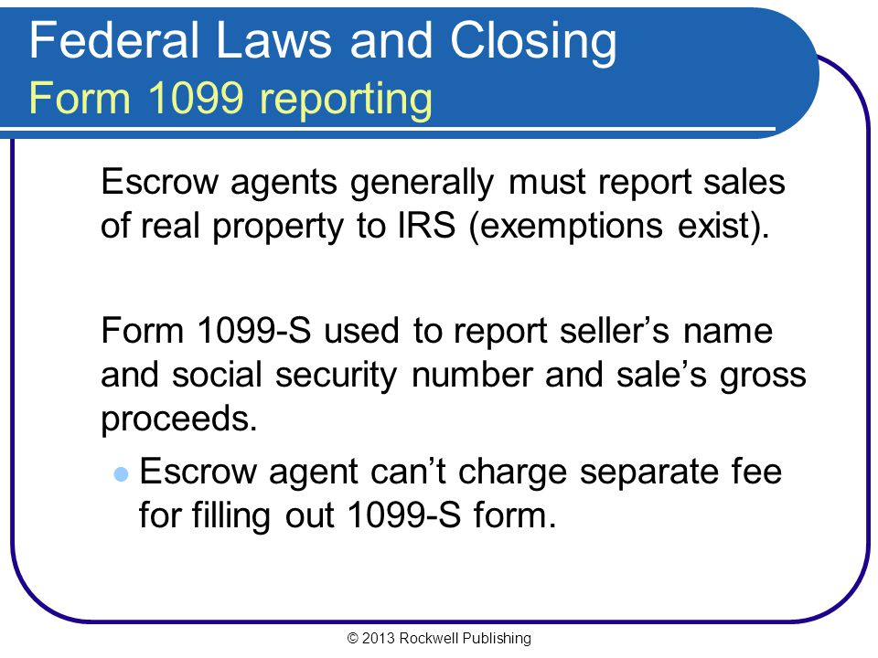 © 2013 Rockwell Publishing Federal Laws and Closing Form 1099 reporting Escrow agents generally must report sales of real property to IRS (exemptions exist).