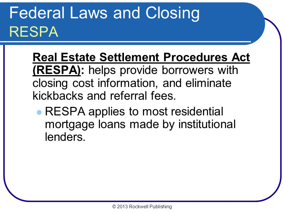 © 2013 Rockwell Publishing Federal Laws and Closing RESPA Real Estate Settlement Procedures Act (RESPA): helps provide borrowers with closing cost information, and eliminate kickbacks and referral fees.