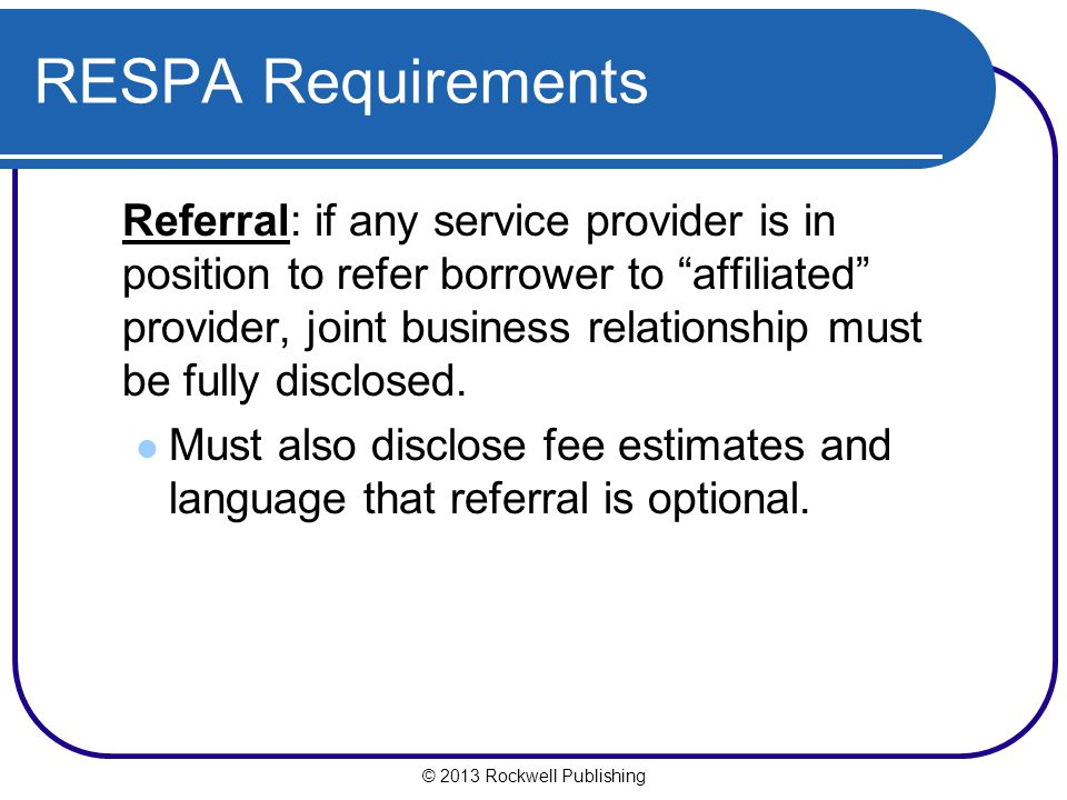 © 2013 Rockwell Publishing RESPA Requirements Referral: if any service provider is in position to refer borrower to affiliated provider, joint business relationship must be fully disclosed.