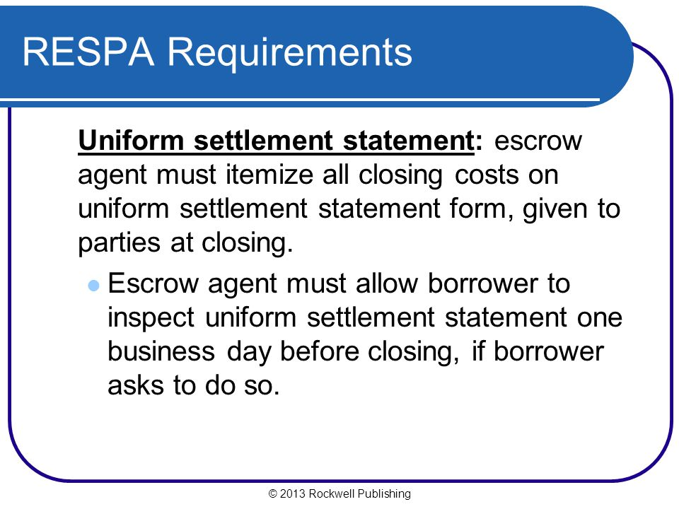 © 2013 Rockwell Publishing RESPA Requirements Uniform settlement statement: escrow agent must itemize all closing costs on uniform settlement statement form, given to parties at closing.