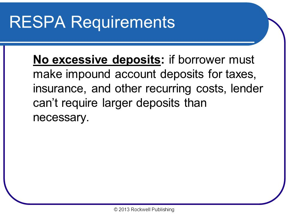 © 2013 Rockwell Publishing RESPA Requirements No excessive deposits: if borrower must make impound account deposits for taxes, insurance, and other recurring costs, lender cant require larger deposits than necessary.