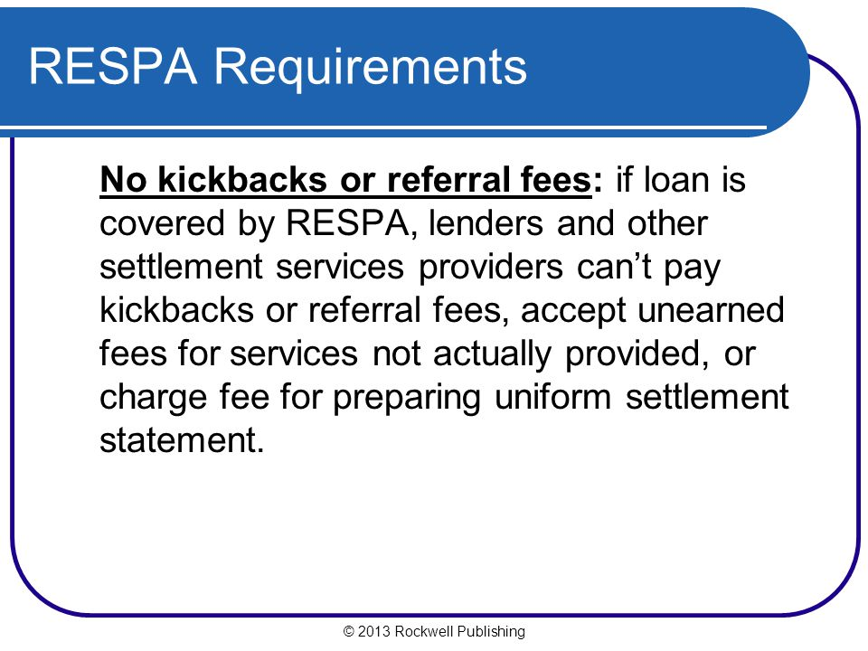 © 2013 Rockwell Publishing RESPA Requirements No kickbacks or referral fees: if loan is covered by RESPA, lenders and other settlement services providers cant pay kickbacks or referral fees, accept unearned fees for services not actually provided, or charge fee for preparing uniform settlement statement.