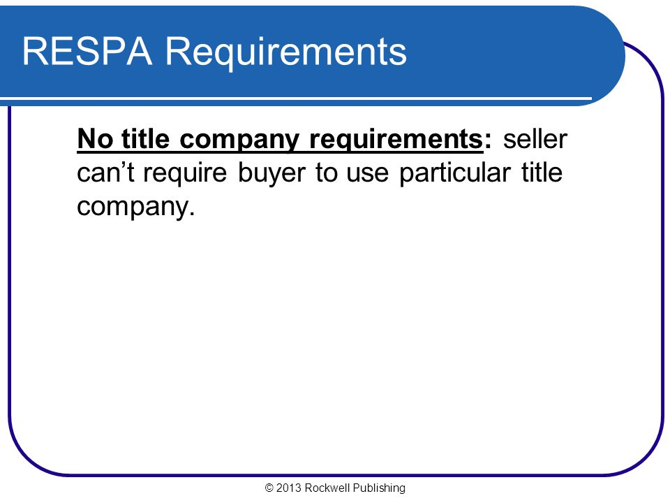 © 2013 Rockwell Publishing RESPA Requirements No title company requirements: seller cant require buyer to use particular title company.