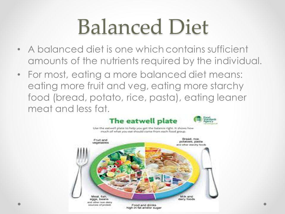 Balanced Diet A balanced diet is one which contains sufficient amounts of the nutrients required by the individual. For most, eating a more balanced d