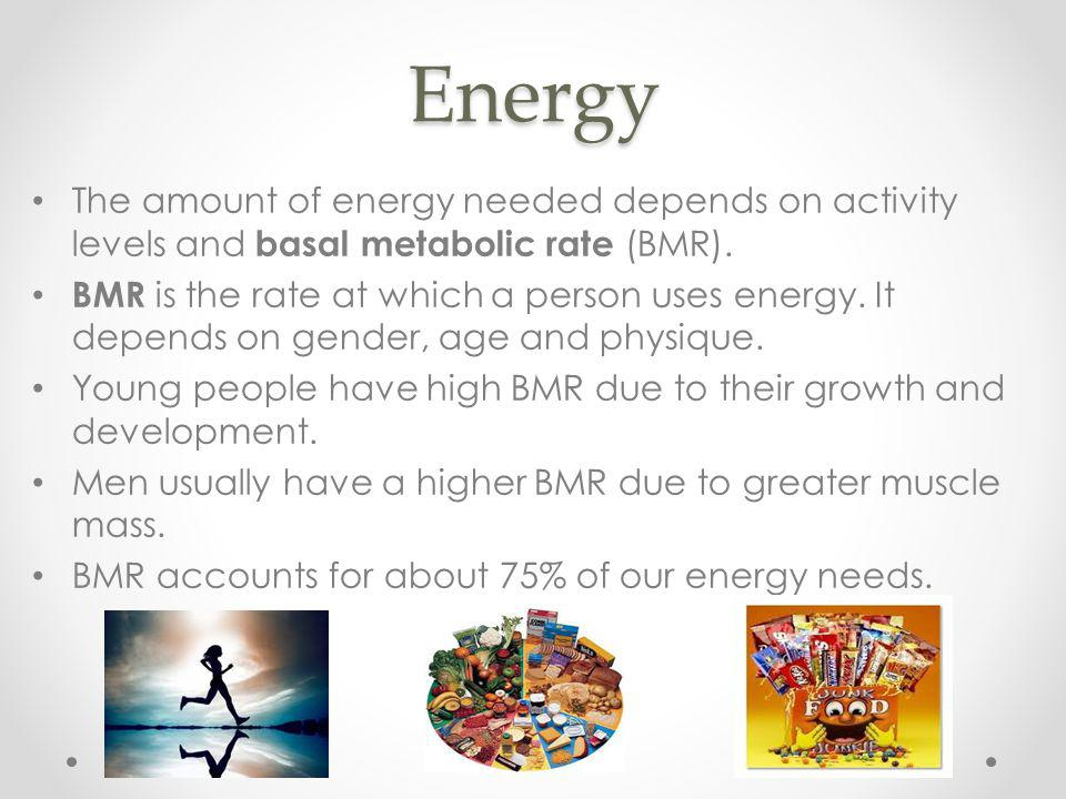 Energy The amount of energy needed depends on activity levels and basal metabolic rate (BMR). BMR is the rate at which a person uses energy. It depend