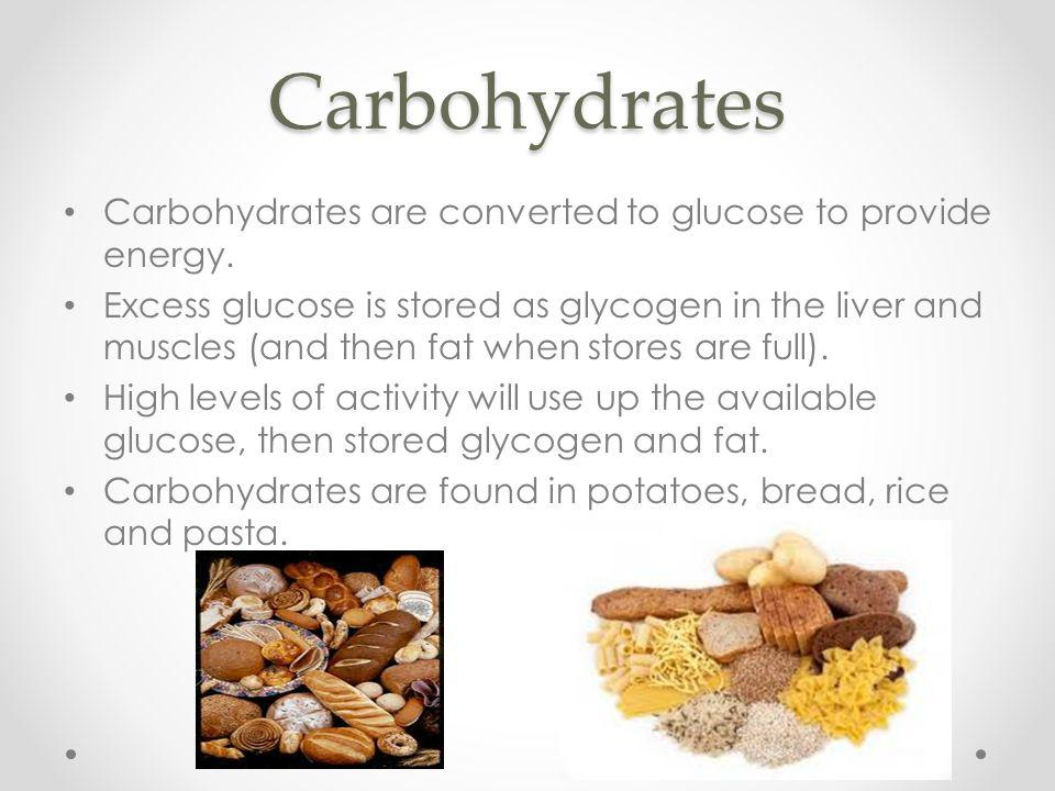 Carbohydrates Carbohydrates are converted to glucose to provide energy. Excess glucose is stored as glycogen in the liver and muscles (and then fat wh