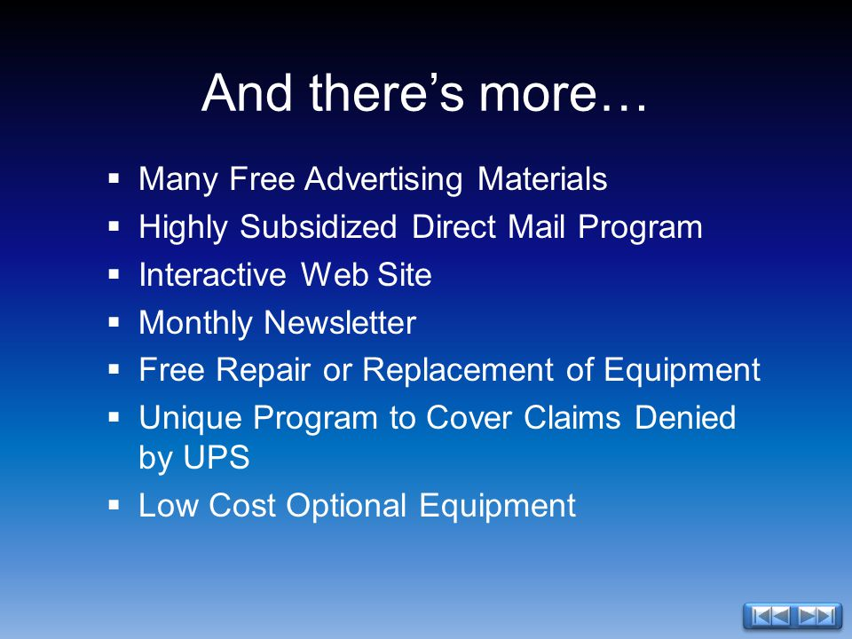 And theres more… Many Free Advertising Materials Highly Subsidized Direct Mail Program Interactive Web Site Monthly Newsletter Free Repair or Replacement of Equipment Unique Program to Cover Claims Denied by UPS Low Cost Optional Equipment