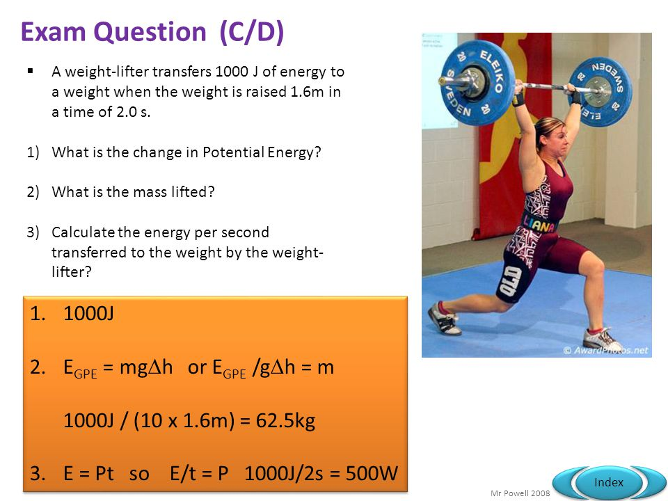 Mr Powell 2008 Index Exam Question (C/D) A weight-lifter transfers 1000 J of energy to a weight when the weight is raised 1.6m in a time of 2.0 s. 1)W