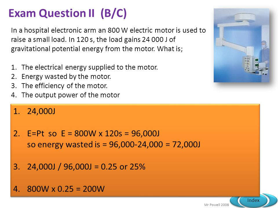Mr Powell 2008 Index Exam Question II (B/C) In a hospital electronic arm an 800 W electric motor is used to raise a small load. In 120 s, the load gai