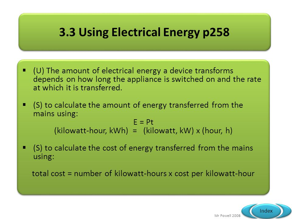 Mr Powell 2008 Index 3.3 Using Electrical Energy p258 (U) The amount of electrical energy a device transforms depends on how long the appliance is swi