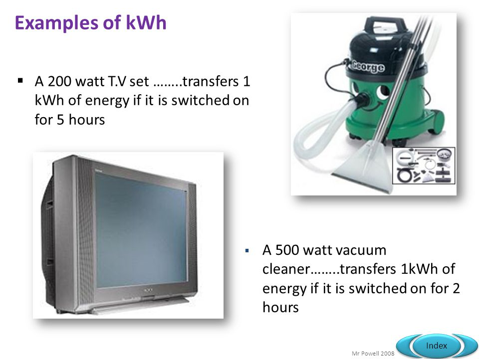Mr Powell 2008 Index Examples of kWh A 200 watt T.V set ……..transfers 1 kWh of energy if it is switched on for 5 hours A 500 watt vacuum cleaner……..tr