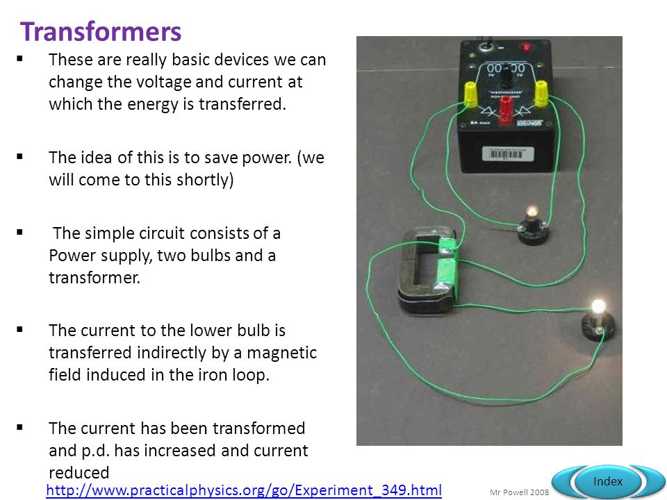 Mr Powell 2008 Index Transformers These are really basic devices we can change the voltage and current at which the energy is transferred.
