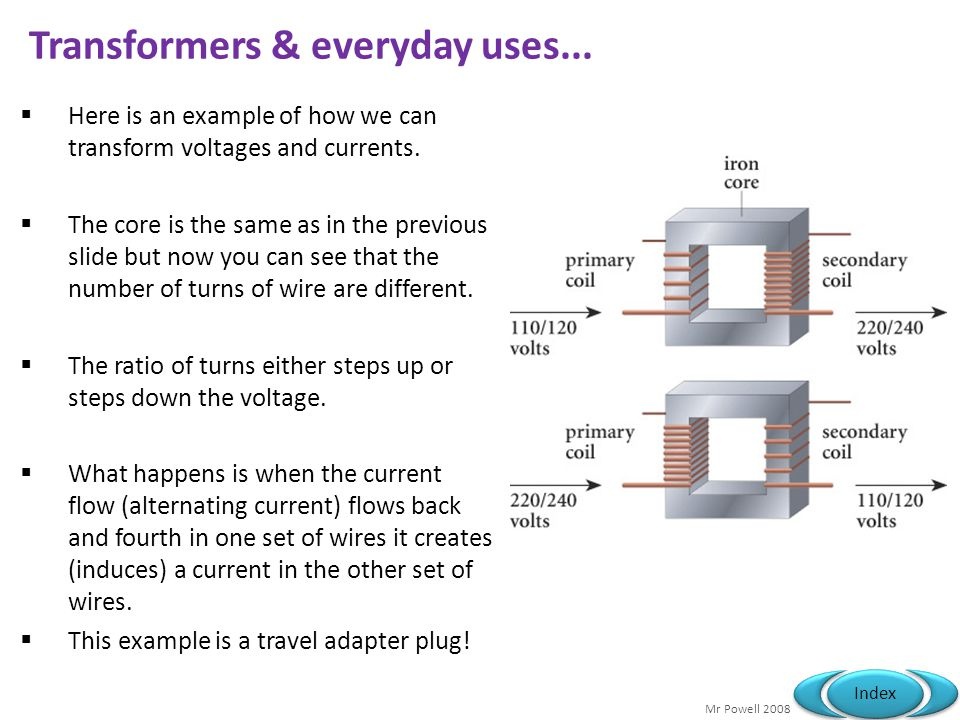 Mr Powell 2008 Index Transformers & everyday uses... Here is an example of how we can transform voltages and currents. The core is the same as in the