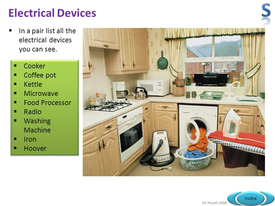 Mr Powell 2008 Index Electrical Devices In a pair list all the electrical devices you can see. Cooker Coffee pot Kettle Microwave Food Processor Radio