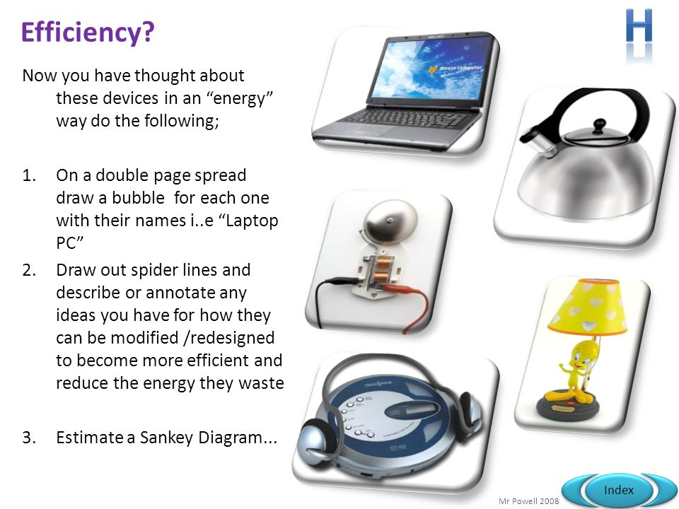 Mr Powell 2008 Index Now you have thought about these devices in an energy way do the following; 1.On a double page spread draw a bubble for each one with their names i..e Laptop PC 2.Draw out spider lines and describe or annotate any ideas you have for how they can be modified /redesigned to become more efficient and reduce the energy they waste 3.Estimate a Sankey Diagram...