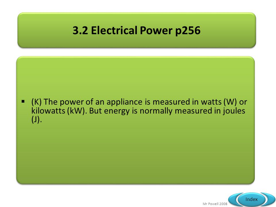 Mr Powell 2008 Index 3.2 Electrical Power p256 (K) The power of an appliance is measured in watts (W) or kilowatts (kW).