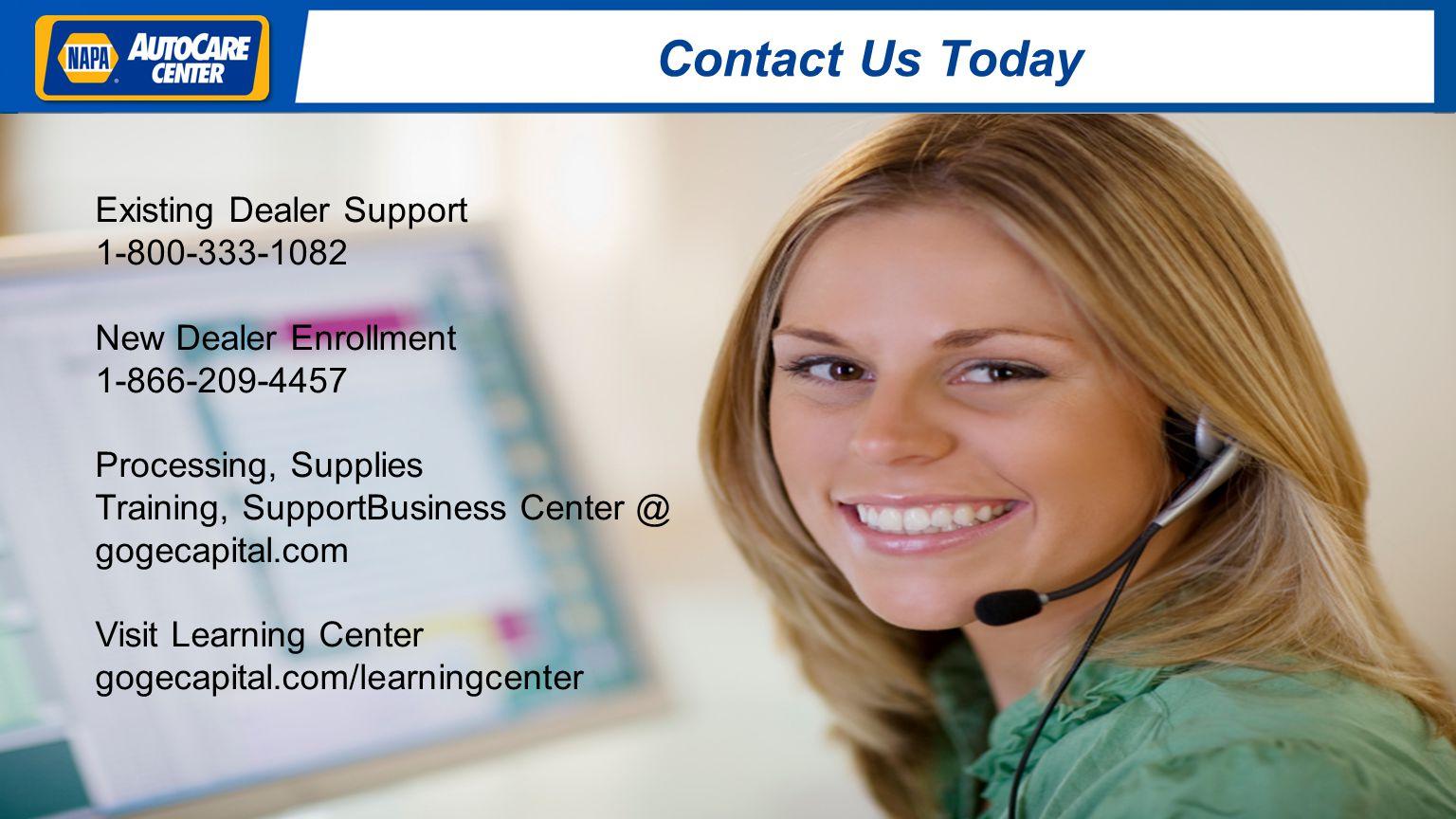 Contact Us Today Existing Dealer Support 1-800-333-1082 New Dealer Enrollment 1-866-209-4457 Processing, Supplies Training, SupportBusiness Center @ gogecapital.com Visit Learning Center gogecapital.com/learningcenter