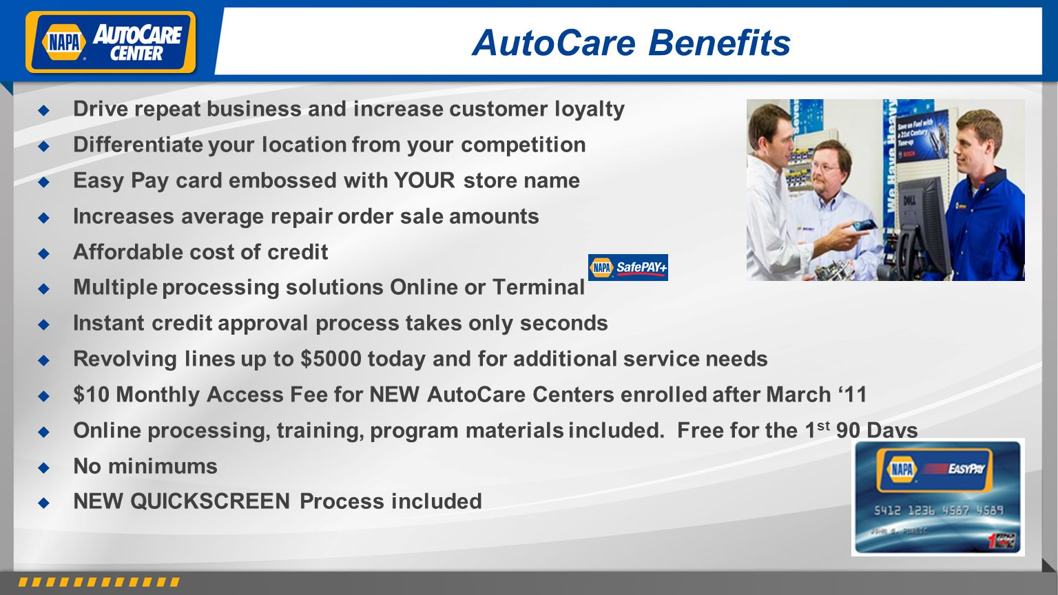 AutoCare Benefits Drive repeat business and increase customer loyalty Differentiate your location from your competition Easy Pay card embossed with YOUR store name Increases average repair order sale amounts Affordable cost of credit Multiple processing solutions Online or Terminal Instant credit approval process takes only seconds Revolving lines up to $5000 today and for additional service needs $10 Monthly Access Fee for NEW AutoCare Centers enrolled after March 11 Online processing, training, program materials included.